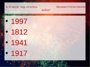 1. В каком году началась Великая Отечественная война? 1997 1812 1941 1917