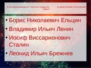 3. Как звали руководителя советского государства во время Великой Отечествен