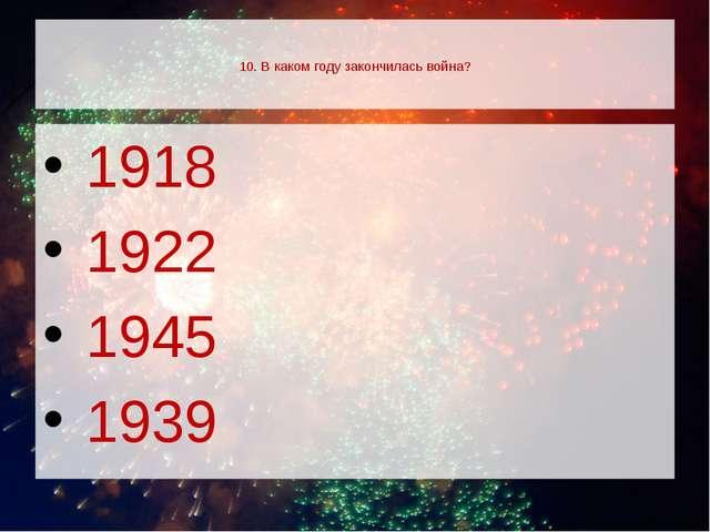 10. В каком году закончилась война? 1918 1922 1945 1939