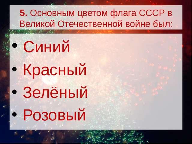 5. Основным цветом флага СССР в Великой Отечественной войне был: Синий Красн...