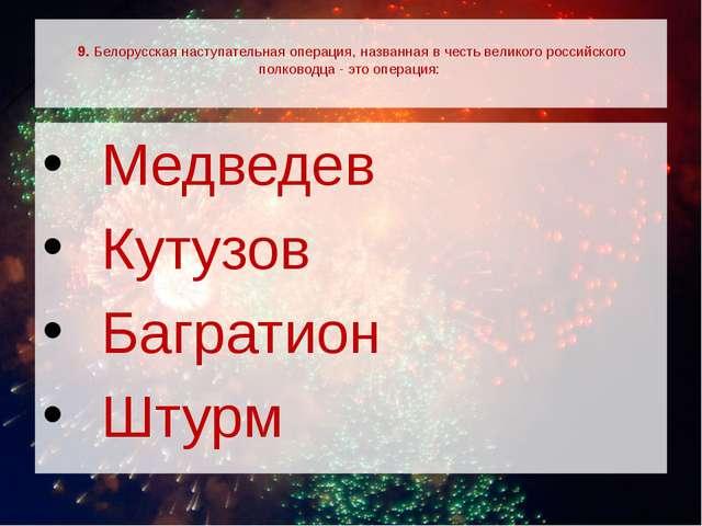 9. Белорусская наступательная операция, названная в честь великого российско...