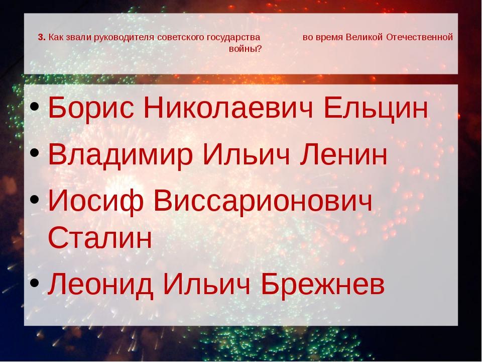 3. Как звали руководителя советского государства во время Великой Отечествен...