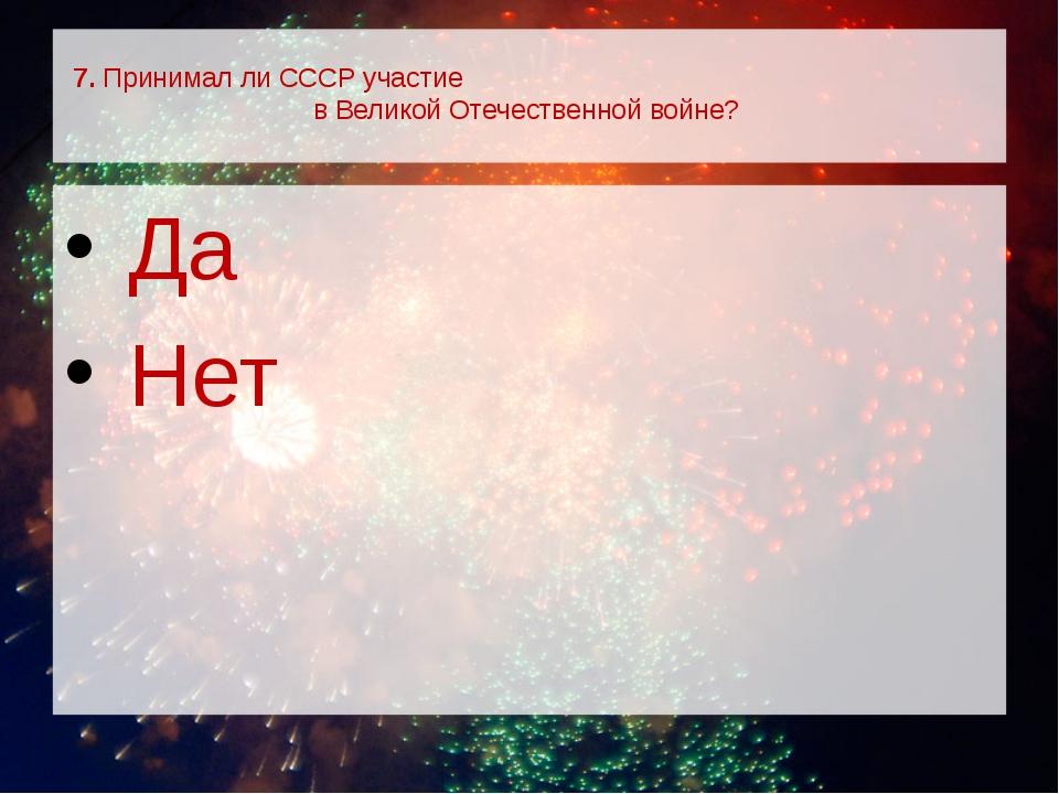 7. Принимал ли СССР участие в Великой Отечественной войне? Да Нет
