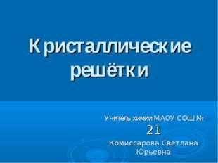 Кристаллические решётки Учитель химии МАОУ СОШ № 21 Комиссарова Светлана Юрье