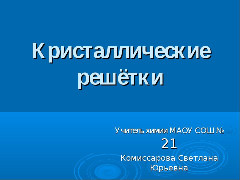 Кристаллические решётки Учитель химии МАОУ СОШ № 21 Комиссарова Светлана Юрье...