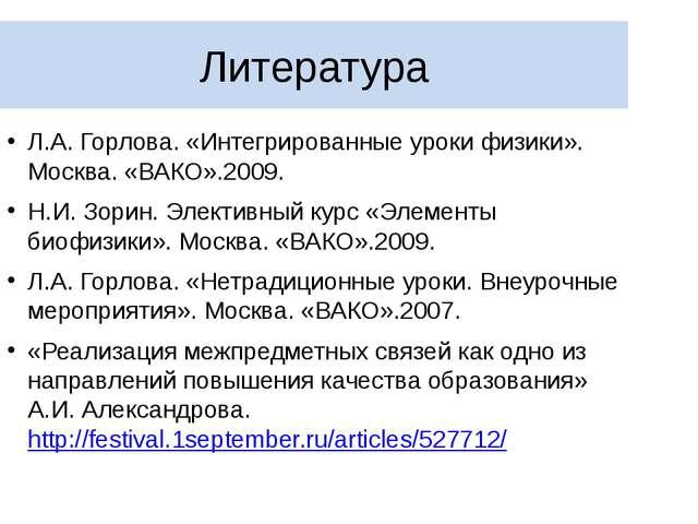 Литература Л.А. Горлова. «Интегрированные уроки физики». Москва. «ВАКО».2009....