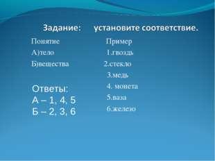 Понятие Пример А)тело 1.гвоздь Б)вещества 2.стекло 3.медь 4. монета 5.ваза 6.