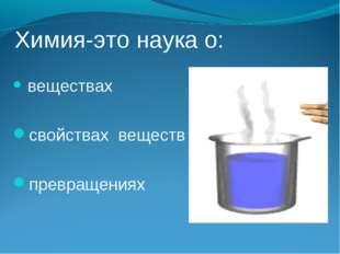 Химия-это наука о: веществах свойствах веществ превращениях