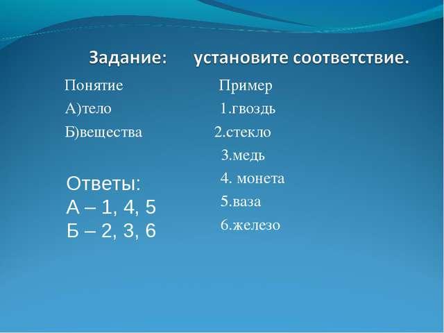 Понятие Пример А)тело 1.гвоздь Б)вещества 2.стекло 3.медь 4. монета 5.ваза 6....