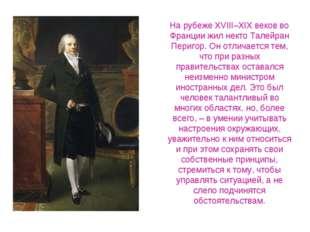На рубеже XVIII–XIX веков во Франции жил некто Талейран Перигор. Он отличаетс