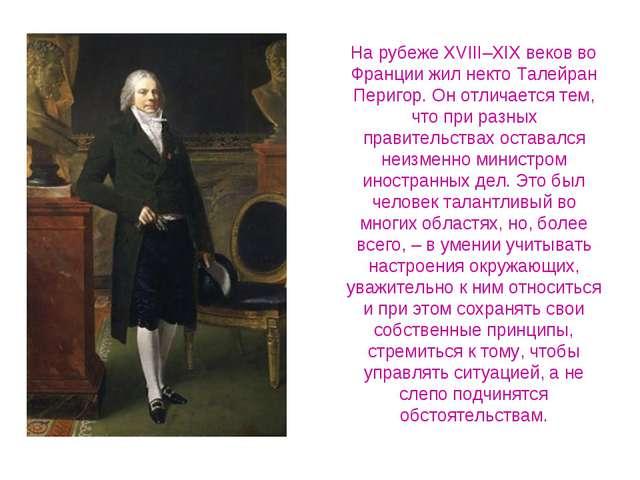 На рубеже XVIII–XIX веков во Франции жил некто Талейран Перигор. Он отличаетс...