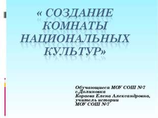 Обучающиеся МОУ СОШ №7 с.Долиновка Кораева Елена Александровна, учитель истор