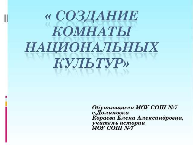 Обучающиеся МОУ СОШ №7 с.Долиновка Кораева Елена Александровна, учитель истор...