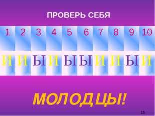 ПРОВЕРЬ СЕБЯ МОЛОДЦЫ! 1 2 3 4 5 6 7 8 9 10 И И Ы И Ы Ы И И Ы И