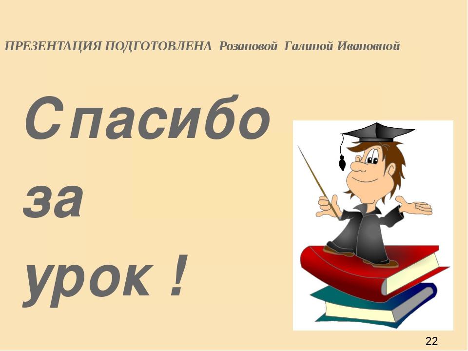 ПРЕЗЕНТАЦИЯ ПОДГОТОВЛЕНА Розановой Галиной Ивановной Спасибо за урок !