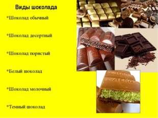 Виды шоколада *Шоколад обычный *Шоколад десертный *Шоколад пористый *Белый шо