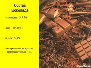 Состав шоколада углеводы - 5-5 5%; жир - 30-38%; белок- 5-8%; минеральные вещ