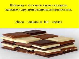 Шоколад – это смесь какао с сахаром, ванилью и другими различными пряностями.