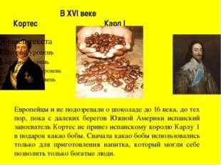 В XVI веке Кортес Карл I Чумаченко Т.Н. Европейцы и не подозревали о шоколад
