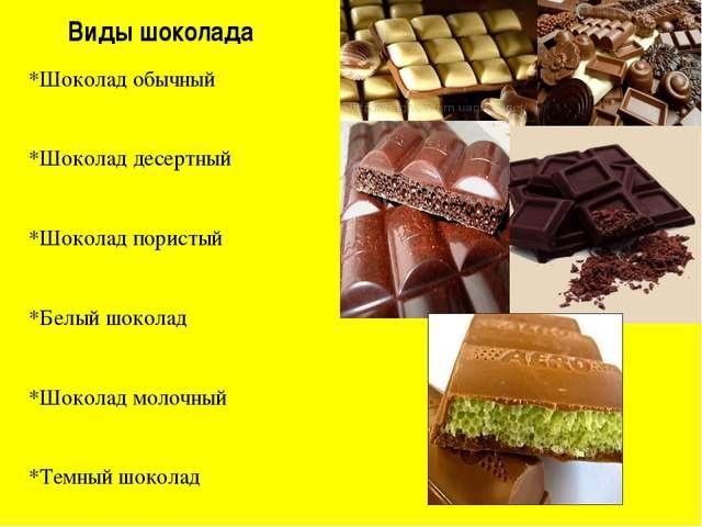 Виды шоколада *Шоколад обычный *Шоколад десертный *Шоколад пористый *Белый шо...