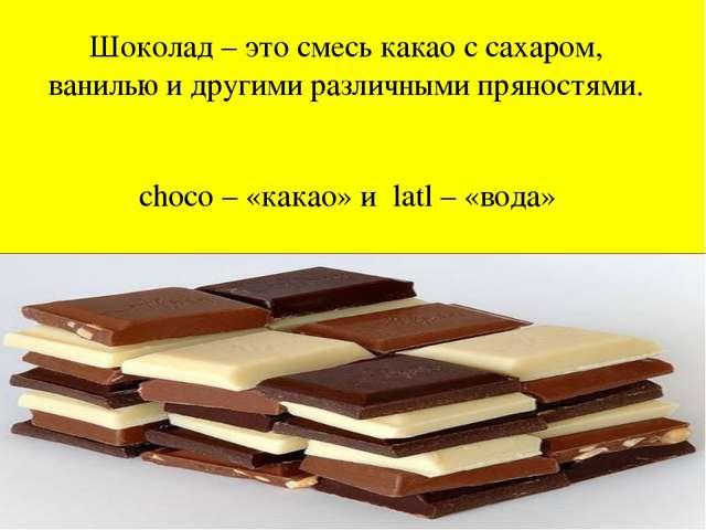 Шоколад – это смесь какао с сахаром, ванилью и другими различными пряностями....