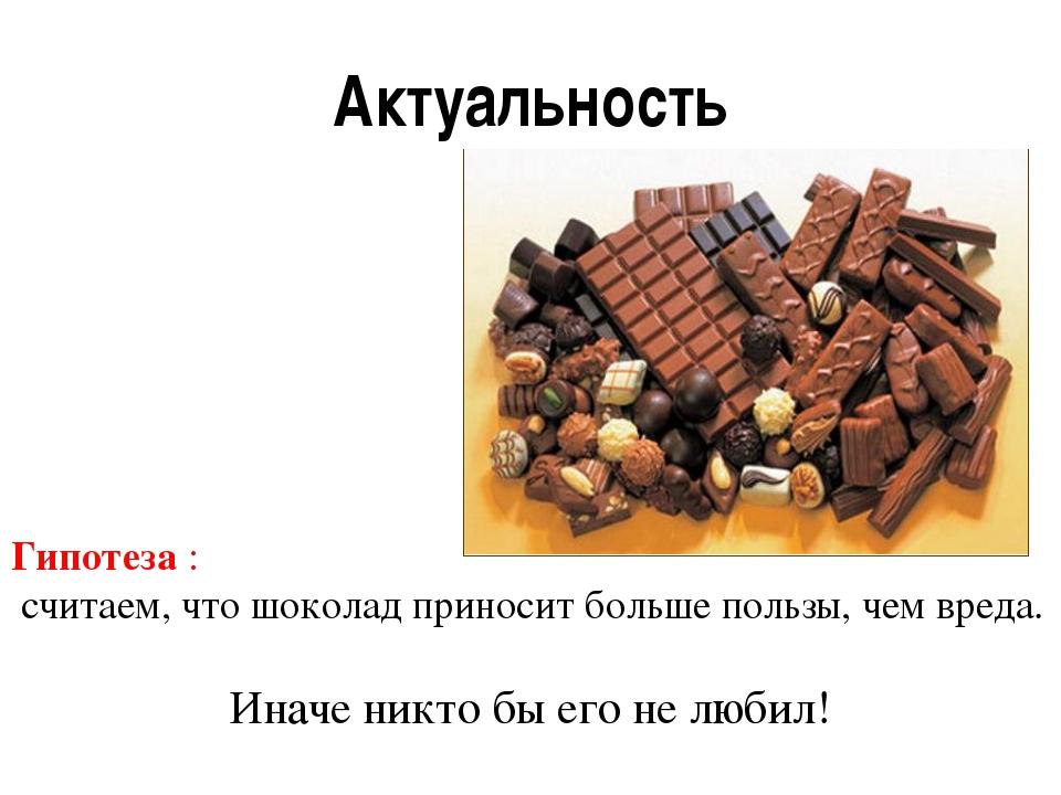 Актуальность Гипотеза : считаем, что шоколад приносит больше пользы, чем вред...