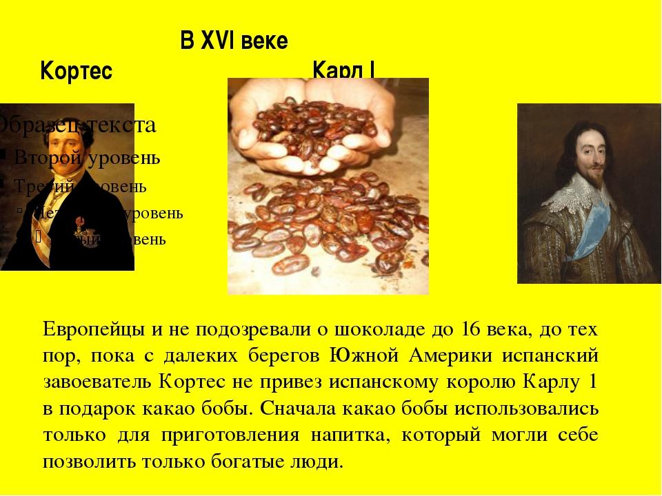 В XVI веке Кортес Карл I Чумаченко Т.Н. Европейцы и не подозревали о шоколад...