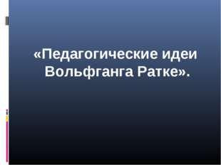 «Педагогические идеи Вольфганга Ратке».
