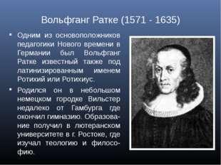 Вольфганг Ратке (1571 - 1635) Одним из основоположников педагогики Нового вре