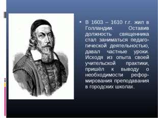 В 1603 – 1610 г.г. жил в Голландии. Оставив должность священника стал занимат