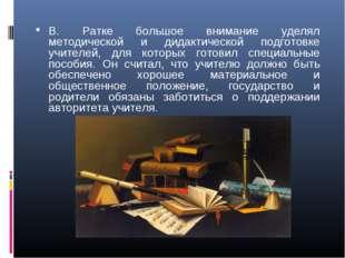 В. Ратке большое внимание уделял методической и дидактической подготовке учит