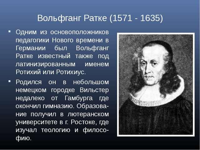 Вольфганг Ратке (1571 - 1635) Одним из основоположников педагогики Нового вре...