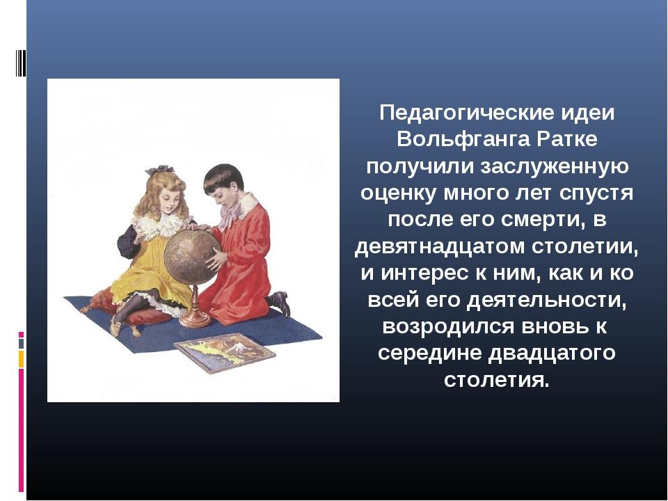 Педагогические идеи Вольфганга Ратке получили заслуженную оценку много лет сп...