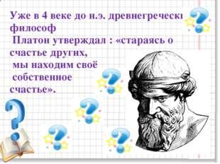 Уже в 4 веке до н.э. древнегреческий философ Платон утверждал : «стараясь о с