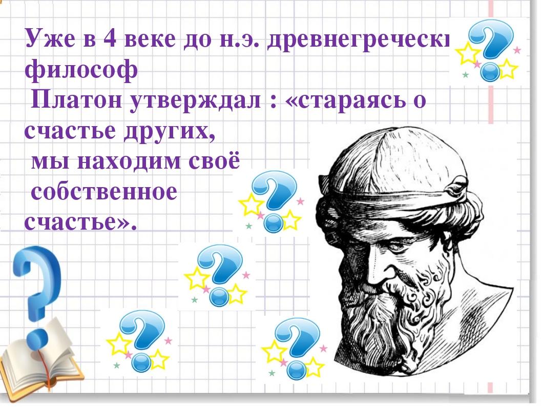 Уже в 4 веке до н.э. древнегреческий философ Платон утверждал : «стараясь о с...