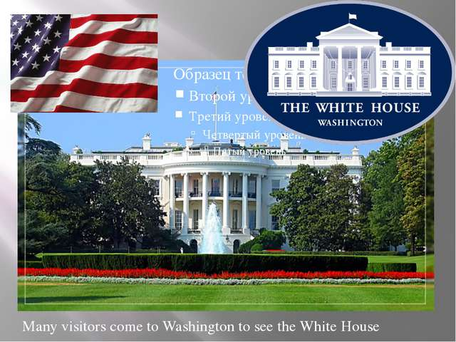 Many visitors come to Washington to see the White House