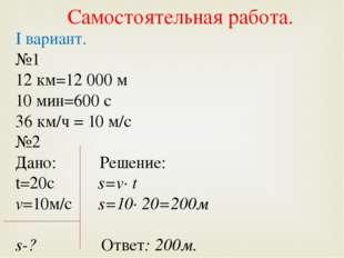 I вариант. №1 12 км=12 000 м 10 мин=600 с 36 км/ч = 10 м/с №2 Дано: Решение: