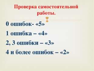 Проверка самостоятельной работы. 0 ошибок- «5» 1 ошибка – «4» 2, 3 ошибки – «