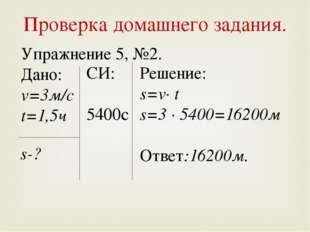 Проверка домашнего задания. Упражнение 5, №2. Дано: v=3м/с t=1,5ч s-? Решение