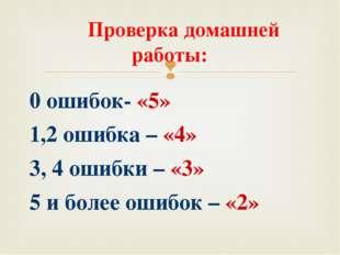 Проверка домашней работы: 0 ошибок- «5» 1,2 ошибка – «4» 3, 4 ошибки – «3» 5