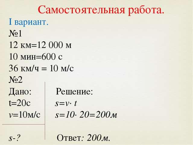 I вариант. №1 12 км=12 000 м 10 мин=600 с 36 км/ч = 10 м/с №2 Дано: Решение:...