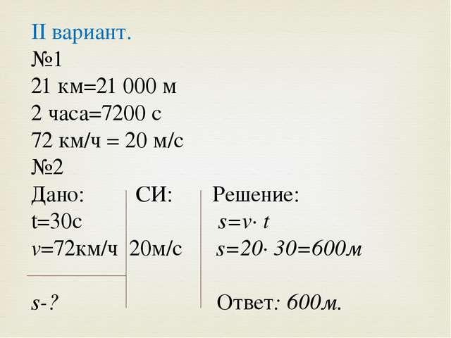 II вариант. №1 21 км=21 000 м 2 часа=7200 с 72 км/ч = 20 м/с №2 Дано: СИ: Реш...