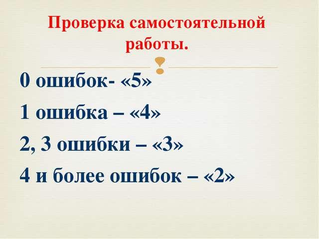 Проверка самостоятельной работы. 0 ошибок- «5» 1 ошибка – «4» 2, 3 ошибки – «...