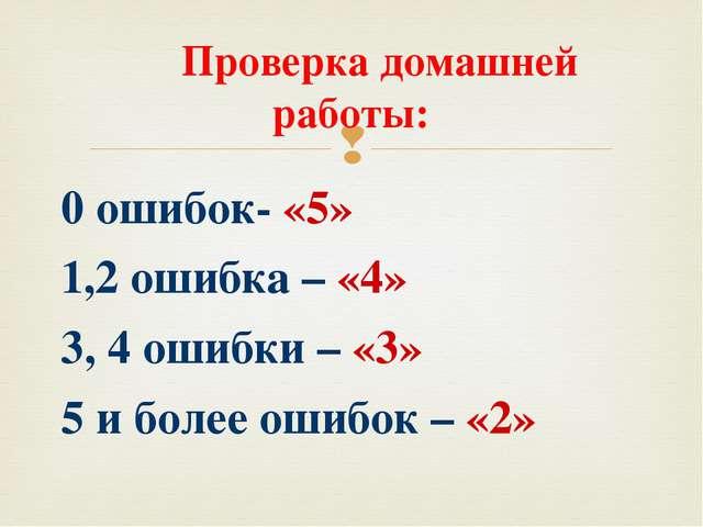 Проверка домашней работы: 0 ошибок- «5» 1,2 ошибка – «4» 3, 4 ошибки – «3» 5...