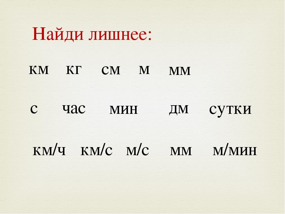 км кг см м мм с час мин дм сутки Найди лишнее: км/ч км/с м/с мм м/мин км/с