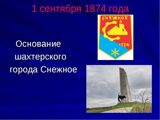 1 сентября 1874 года Основание шахтерского города Снежное