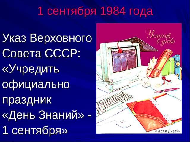 1 сентября 1984 года Указ Верховного Совета СССР: «Учредить официально праздн...