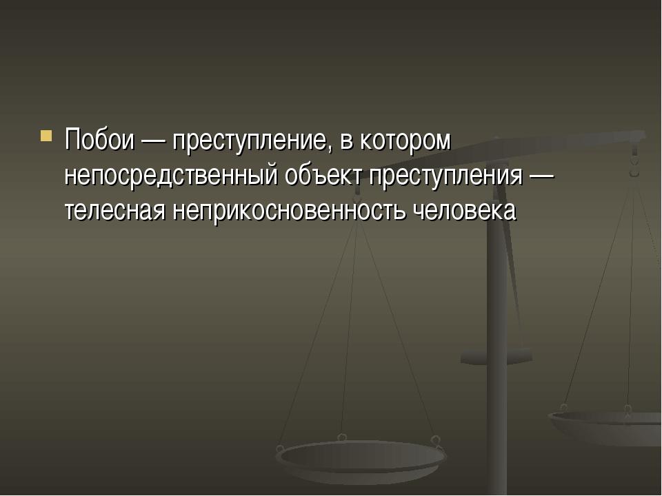 Побои— преступление, в котором непосредственный объект преступления— телесн...