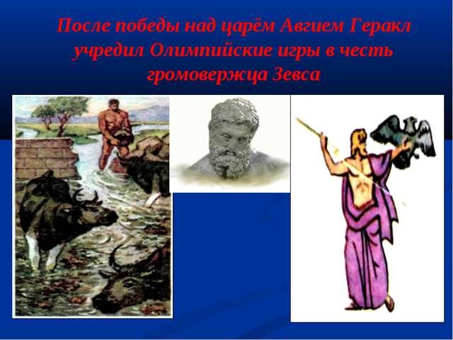 После победы над царём Авгием Геракл учредил Олимпийские игры в честь громове...