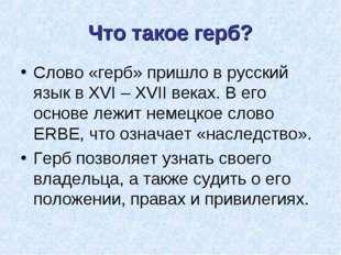 Что такое герб? Слово «герб» пришло в русский язык в XVI – XVII веках. В его
